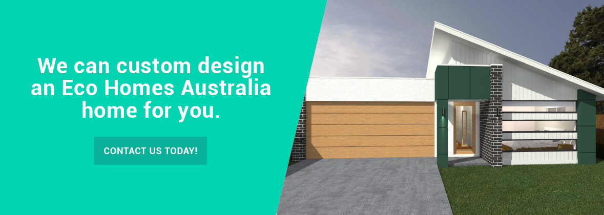 We can custom design an Eco Homes Australia home for you.