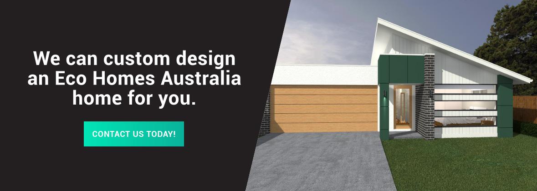 We can custom design an Eco Homes Australia home for you.